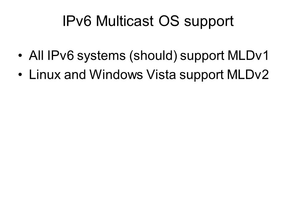 IPv6 Multicast OS support All IPv6 systems (should) support MLDv1 Linux and Windows Vista support MLDv2