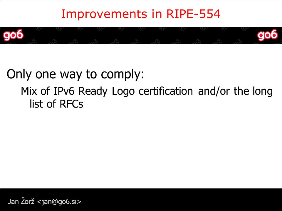 Jan Žorž Improvements in RIPE-554 Only one way to comply: Mix of IPv6 Ready Logo certification and/or the long list of RFCs