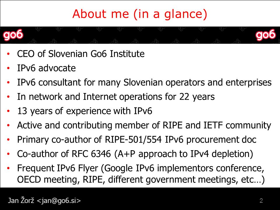 Jan Žorž About me (in a glance) 2 CEO of Slovenian Go6 Institute IPv6 advocate IPv6 consultant for many Slovenian operators and enterprises In network and Internet operations for 22 years 13 years of experience with IPv6 Active and contributing member of RIPE and IETF community Primary co-author of RIPE-501/554 IPv6 procurement doc Co-author of RFC 6346 (A+P approach to IPv4 depletion) Frequent IPv6 Flyer (Google IPv6 implementors conference, OECD meeting, RIPE, different government meetings, etc…)