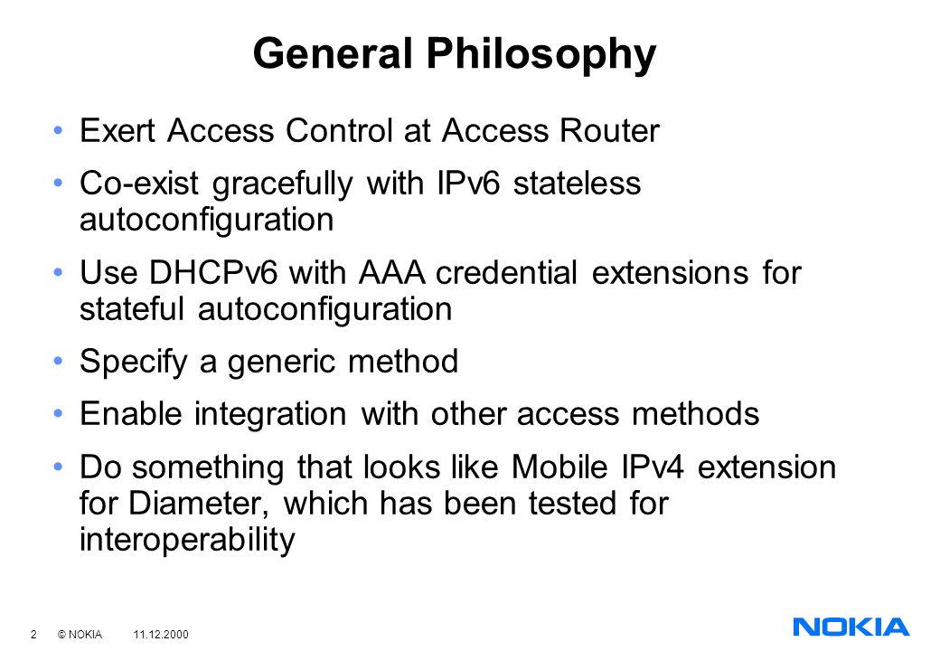 2 © NOKIA 11.12.2000 General Philosophy Exert Access Control at Access Router Co-exist gracefully with IPv6 stateless autoconfiguration Use DHCPv6 with AAA credential extensions for stateful autoconfiguration Specify a generic method Enable integration with other access methods Do something that looks like Mobile IPv4 extension for Diameter, which has been tested for interoperability