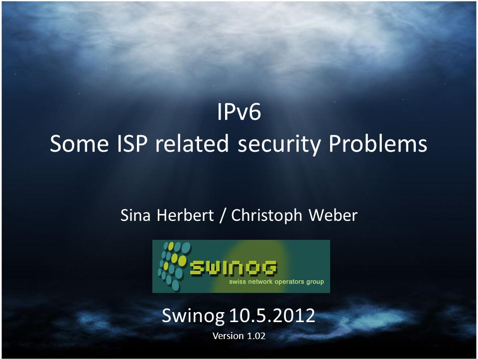 IPv6 Some ISP related security Problems Sina Herbert / Christoph Weber Swinog 10.5.2012 Version 1.02