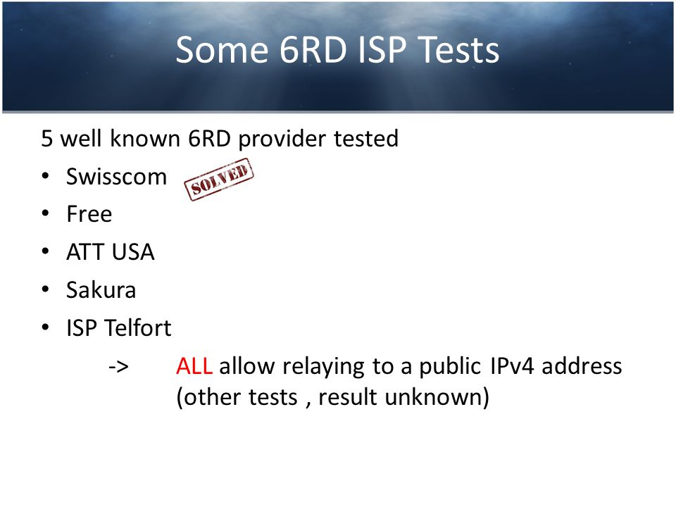 Some 6RD ISP Tests 5 well known 6RD provider tested Swisscom Free ATT USA Sakura ISP Telfort -> ALL allow relaying to a public IPv4 address (other tests, result unknown)