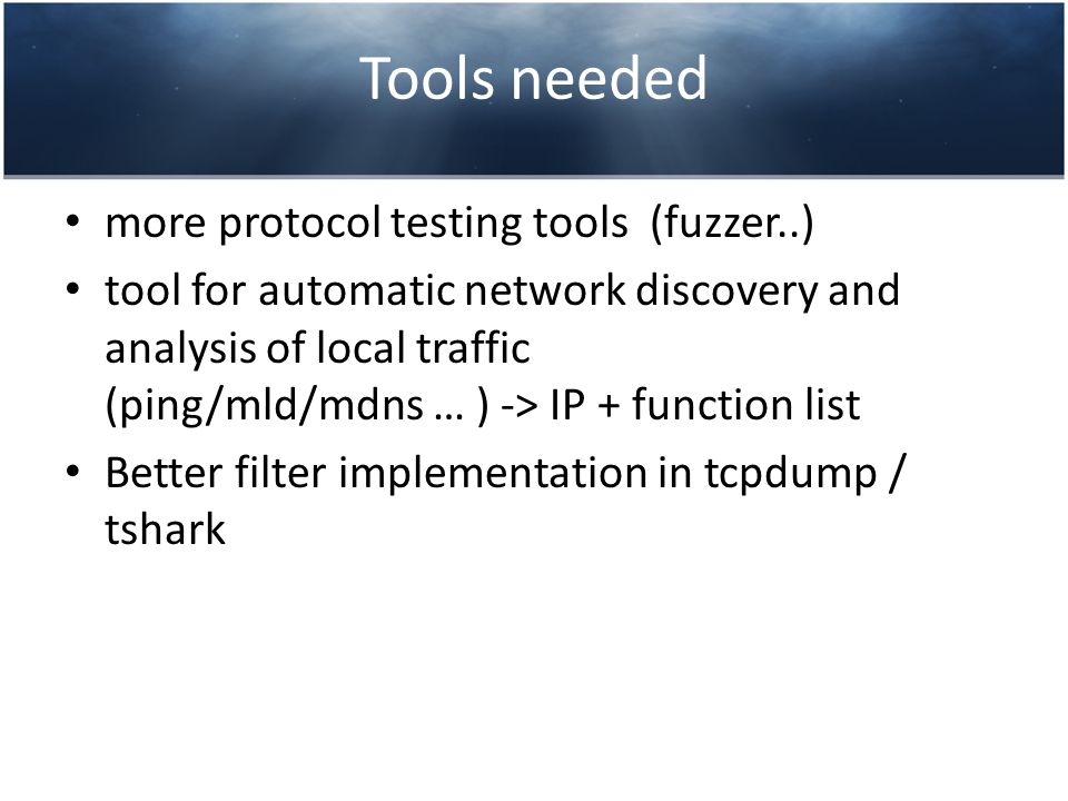 Tools needed more protocol testing tools (fuzzer..) tool for automatic network discovery and analysis of local traffic (ping/mld/mdns … ) -> IP + function list Better filter implementation in tcpdump / tshark