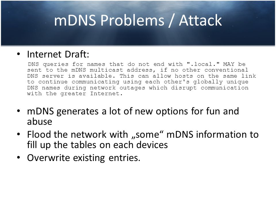 mDNS Problems / Attack Internet Draft: DNS queries for names that do not end with .local. MAY be sent to the mDNS multicast address, if no other conventional DNS server is available.