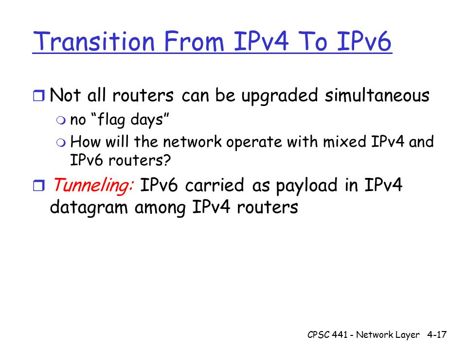 CPSC 441 - Network Layer4-17 Transition From IPv4 To IPv6 r Not all routers can be upgraded simultaneous m no flag days m How will the network operate with mixed IPv4 and IPv6 routers.