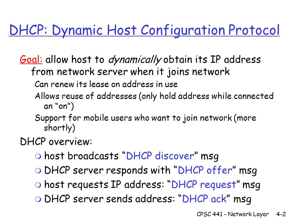 CPSC 441 - Network Layer4-2 DHCP: Dynamic Host Configuration Protocol Goal: allow host to dynamically obtain its IP address from network server when it joins network Can renew its lease on address in use Allows reuse of addresses (only hold address while connected an on ) Support for mobile users who want to join network (more shortly) DHCP overview: m host broadcasts DHCP discover msg m DHCP server responds with DHCP offer msg m host requests IP address: DHCP request msg m DHCP server sends address: DHCP ack msg