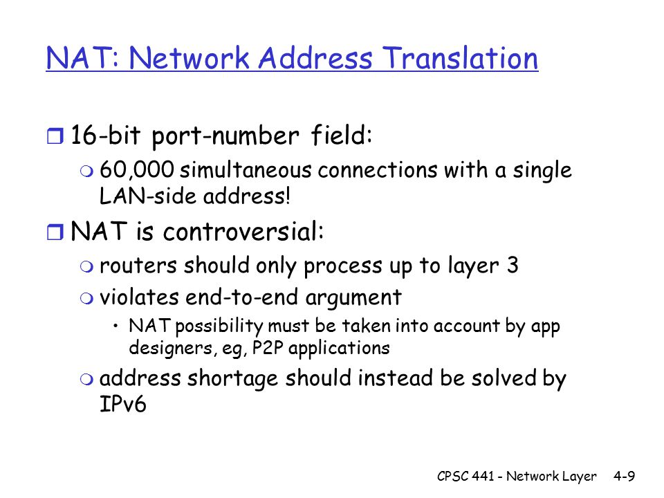 CPSC 441 - Network Layer4-9 NAT: Network Address Translation r 16-bit port-number field: m 60,000 simultaneous connections with a single LAN-side address.