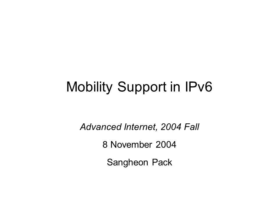 Mobility Support in IPv6 Advanced Internet, 2004 Fall 8 November 2004 Sangheon Pack
