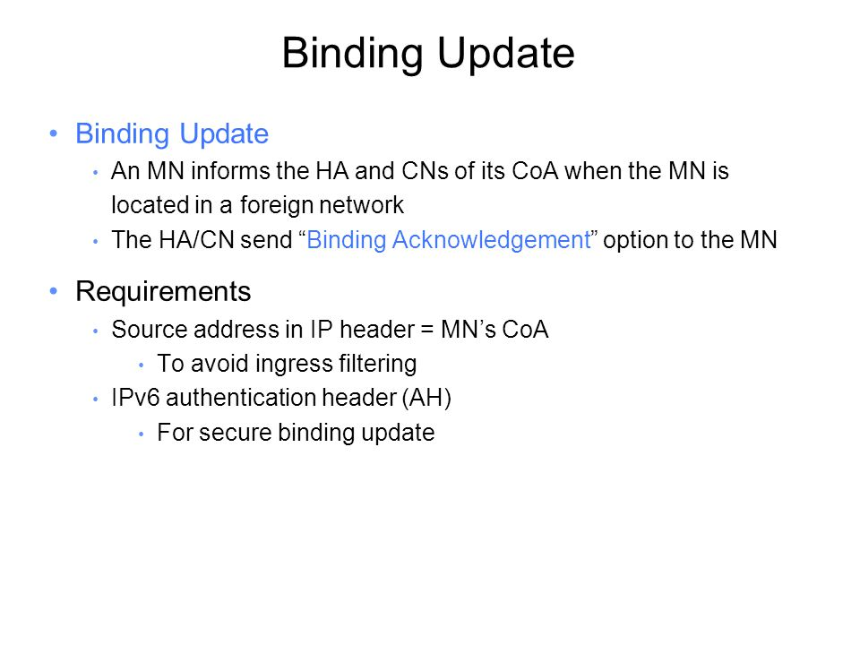 Binding Update An MN informs the HA and CNs of its CoA when the MN is located in a foreign network The HA/CN send Binding Acknowledgement option to the MN Requirements Source address in IP header = MN's CoA To avoid ingress filtering IPv6 authentication header (AH) For secure binding update