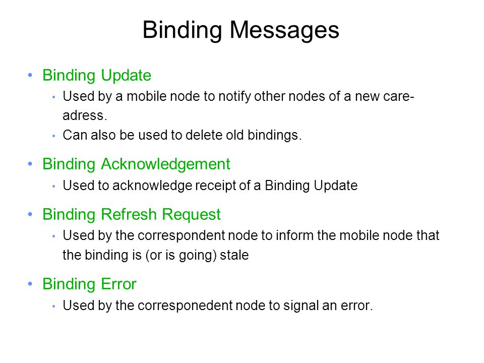 Binding Messages Binding Update Used by a mobile node to notify other nodes of a new care- adress.
