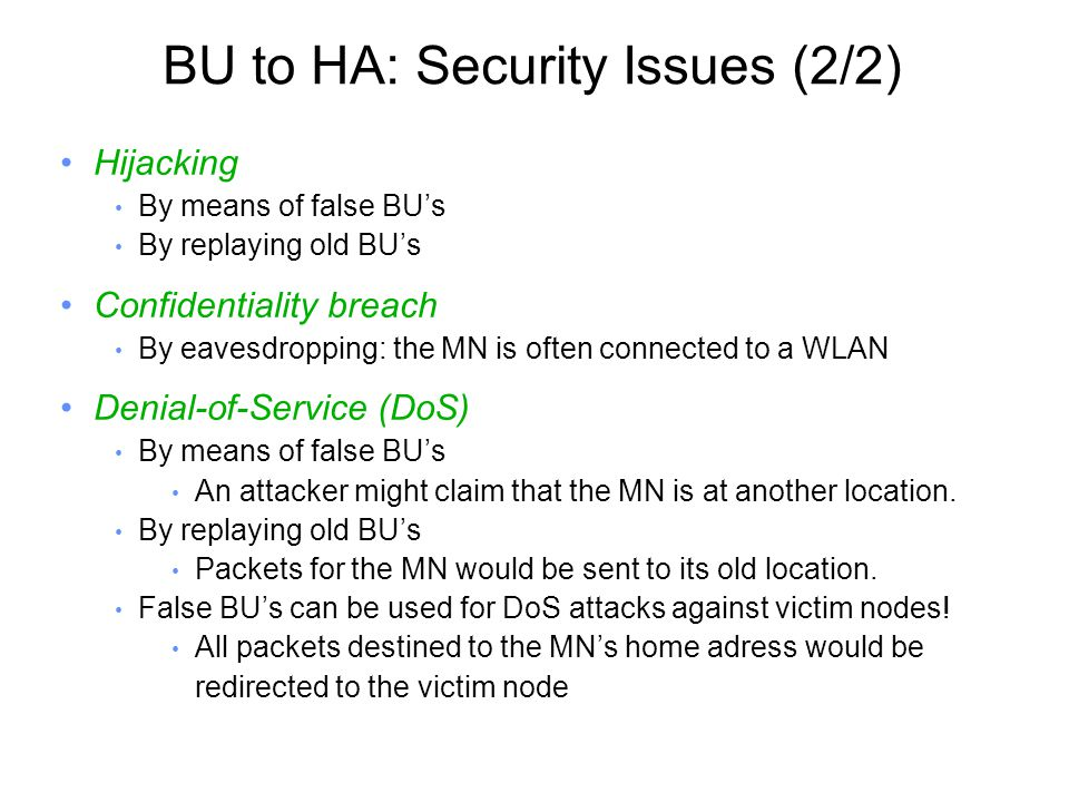 BU to HA: Security Issues (2/2) Hijacking By means of false BU's By replaying old BU's Confidentiality breach By eavesdropping: the MN is often connected to a WLAN Denial-of-Service (DoS) By means of false BU's An attacker might claim that the MN is at another location.