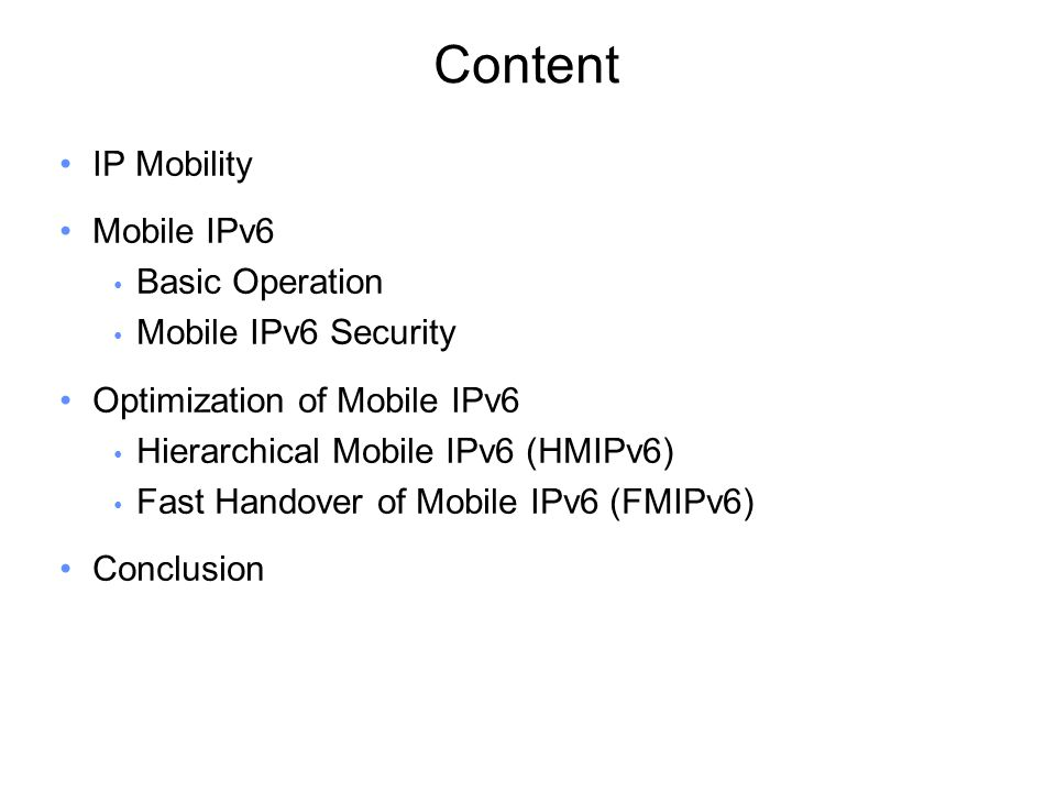 Content IP Mobility Mobile IPv6 Basic Operation Mobile IPv6 Security Optimization of Mobile IPv6 Hierarchical Mobile IPv6 (HMIPv6) Fast Handover of Mobile IPv6 (FMIPv6) Conclusion