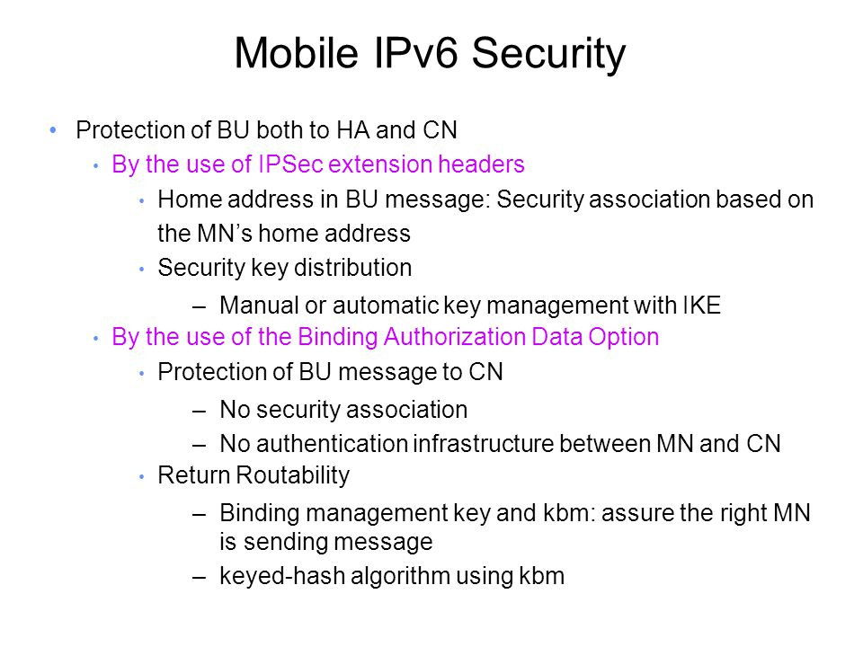 Mobile IPv6 Security Protection of BU both to HA and CN By the use of IPSec extension headers Home address in BU message: Security association based on the MN's home address Security key distribution –Manual or automatic key management with IKE By the use of the Binding Authorization Data Option Protection of BU message to CN –No security association –No authentication infrastructure between MN and CN Return Routability –Binding management key and kbm: assure the right MN is sending message –keyed-hash algorithm using kbm