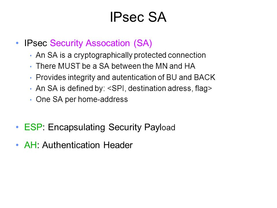 IPsec SA IPsec Security Assocation (SA) An SA is a cryptographically protected connection There MUST be a SA between the MN and HA Provides integrity and autentication of BU and BACK An SA is defined by: One SA per home-address ESP: Encapsulating Security Payl oad AH: Authentication Header