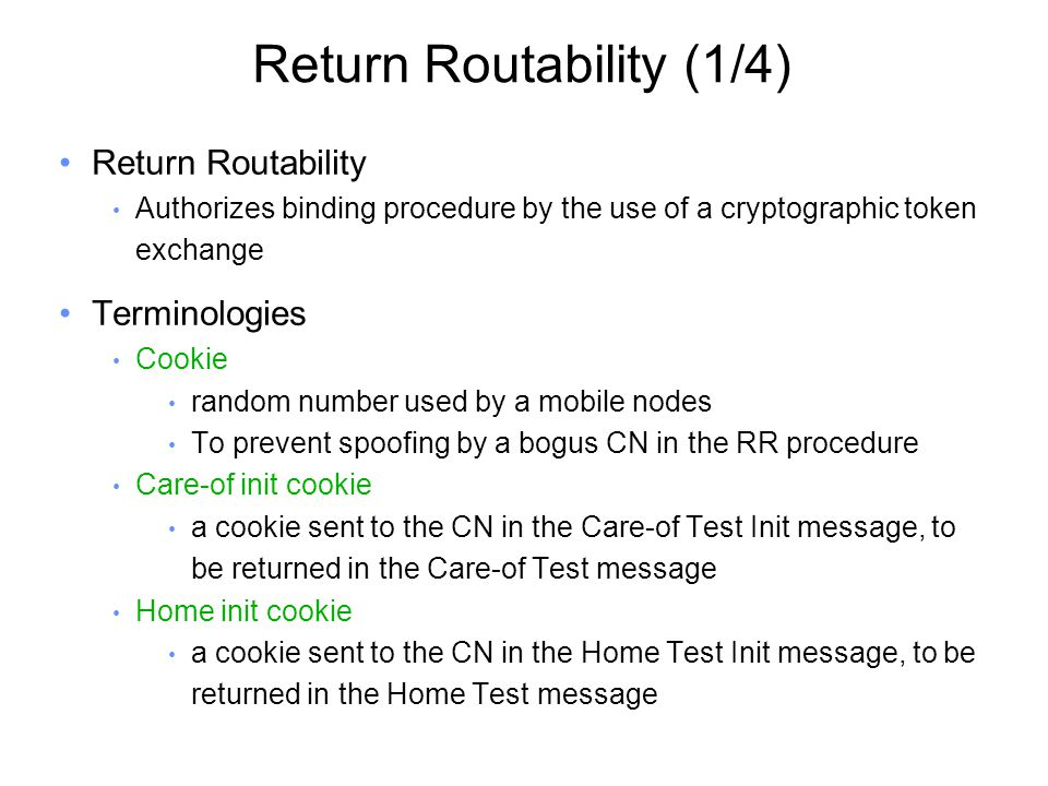 Return Routability (1/4) Return Routability Authorizes binding procedure by the use of a cryptographic token exchange Terminologies Cookie random number used by a mobile nodes To prevent spoofing by a bogus CN in the RR procedure Care-of init cookie a cookie sent to the CN in the Care-of Test Init message, to be returned in the Care-of Test message Home init cookie a cookie sent to the CN in the Home Test Init message, to be returned in the Home Test message