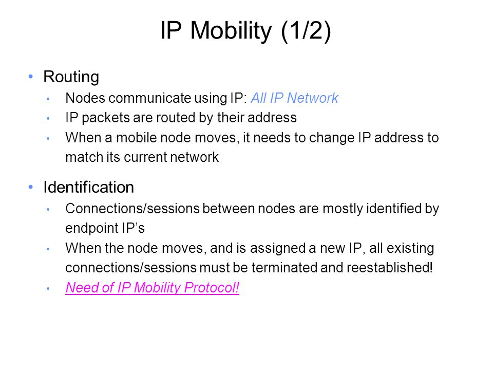 IP Mobility (1/2) Routing Nodes communicate using IP: All IP Network IP packets are routed by their address When a mobile node moves, it needs to change IP address to match its current network Identification Connections/sessions between nodes are mostly identified by endpoint IP's When the node moves, and is assigned a new IP, all existing connections/sessions must be terminated and reestablished.