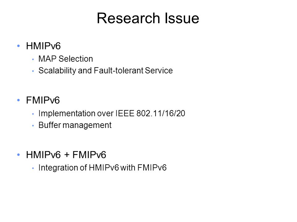 Research Issue HMIPv6 MAP Selection Scalability and Fault-tolerant Service FMIPv6 Implementation over IEEE 802.11/16/20 Buffer management HMIPv6 + FMIPv6 Integration of HMIPv6 with FMIPv6
