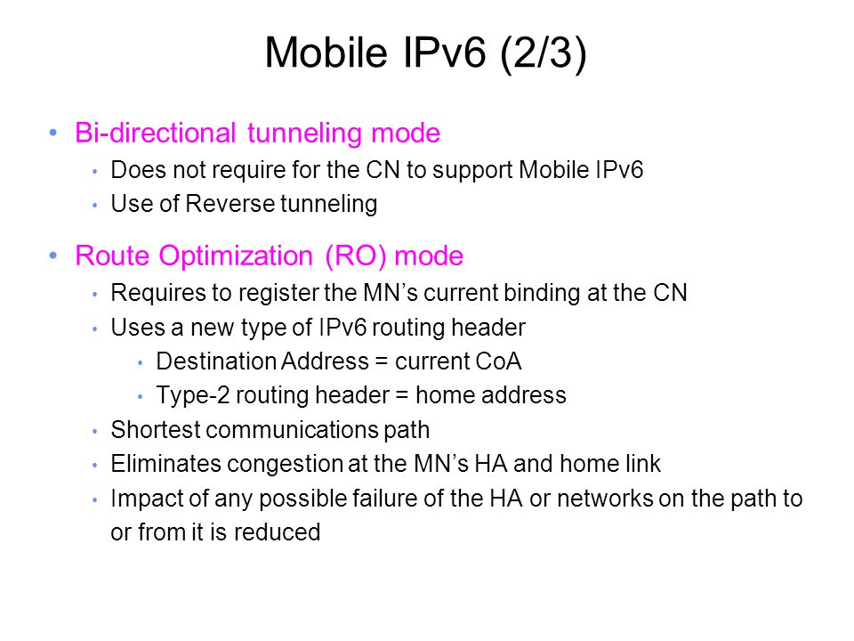Mobile IPv6 (2/3) Bi-directional tunneling mode Does not require for the CN to support Mobile IPv6 Use of Reverse tunneling Route Optimization (RO) mode Requires to register the MN's current binding at the CN Uses a new type of IPv6 routing header Destination Address = current CoA Type-2 routing header = home address Shortest communications path Eliminates congestion at the MN's HA and home link Impact of any possible failure of the HA or networks on the path to or from it is reduced