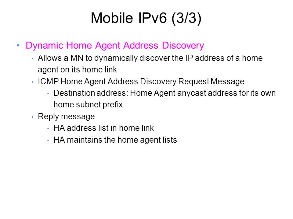 Mobile IPv6 (3/3) Dynamic Home Agent Address Discovery Allows a MN to dynamically discover the IP address of a home agent on its home link ICMP Home Agent Address Discovery Request Message Destination address: Home Agent anycast address for its own home subnet prefix Reply message HA address list in home link HA maintains the home agent lists