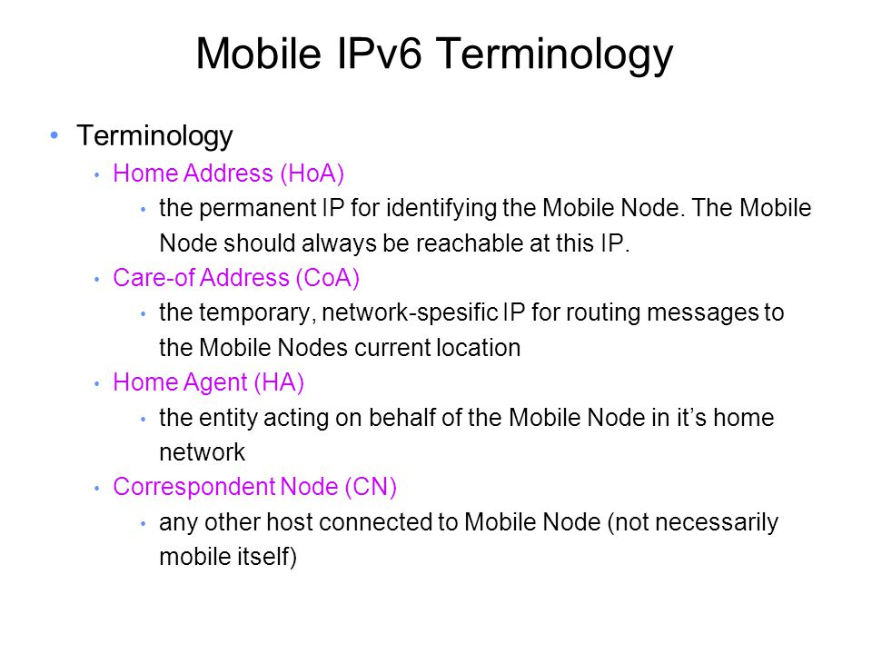 Mobile IPv6 Terminology Terminology Home Address (HoA) the permanent IP for identifying the Mobile Node.