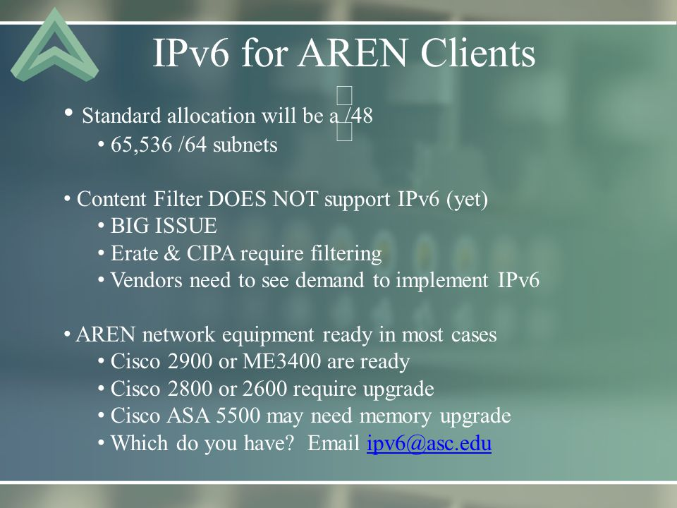 IPv6 for AREN Clients Standard allocation will be a /48 65,536 /64 subnets Content Filter DOES NOT support IPv6 (yet) BIG ISSUE Erate & CIPA require filtering Vendors need to see demand to implement IPv6 AREN network equipment ready in most cases Cisco 2900 or ME3400 are ready Cisco 2800 or 2600 require upgrade Cisco ASA 5500 may need memory upgrade Which do you have.