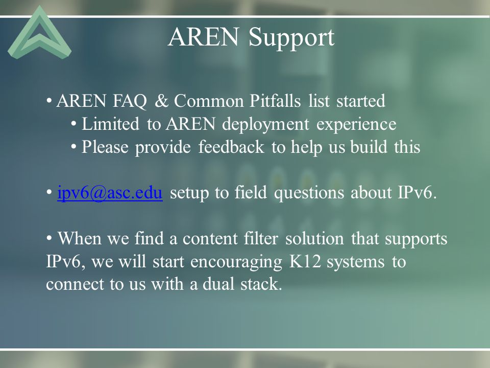 AREN Support AREN FAQ & Common Pitfalls list started Limited to AREN deployment experience Please provide feedback to help us build this ipv6@asc.edu setup to field questions about IPv6.ipv6@asc.edu When we find a content filter solution that supports IPv6, we will start encouraging K12 systems to connect to us with a dual stack.