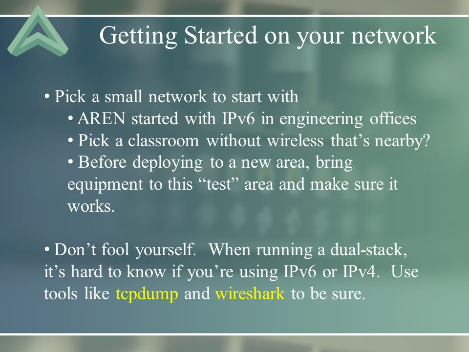 Getting Started on your network Pick a small network to start with AREN started with IPv6 in engineering offices Pick a classroom without wireless that's nearby.
