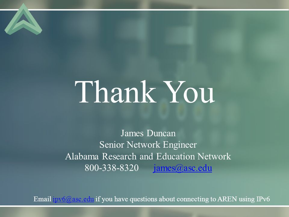 Thank You James Duncan Senior Network Engineer Alabama Research and Education Network 800-338-8320 james@asc.edujames@asc.edu Email ipv6@asc.edu if you have questions about connecting to AREN using IPv6ipv6@asc.edu
