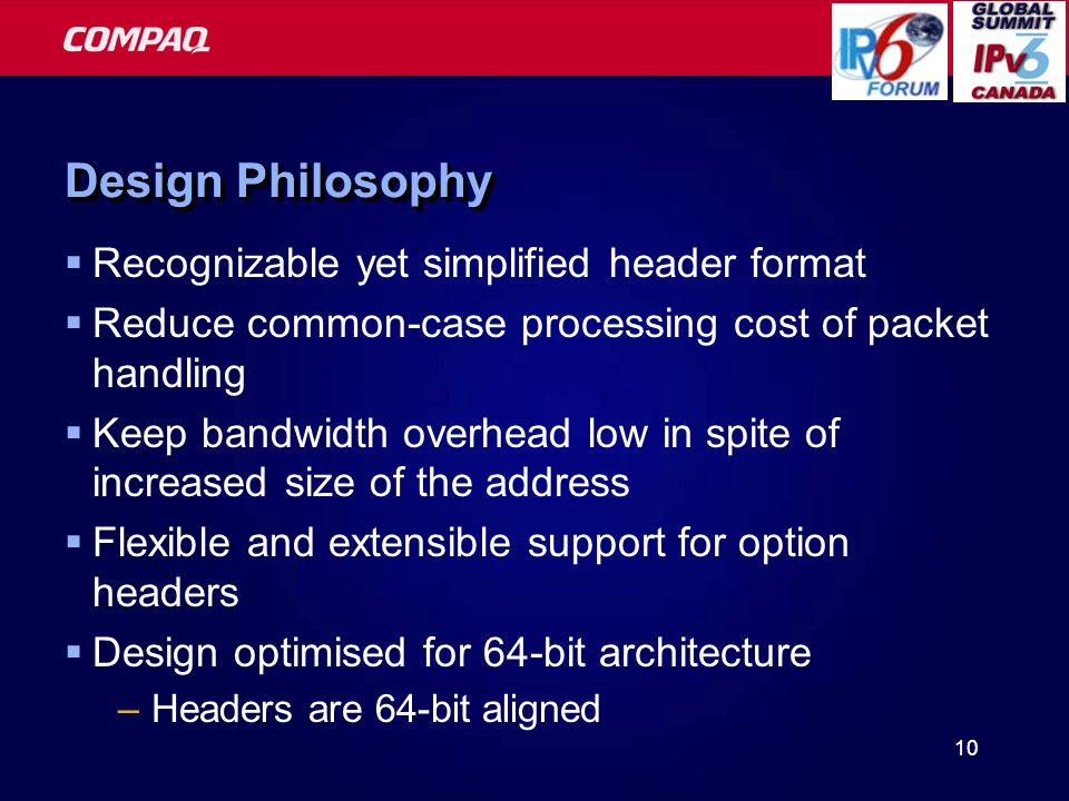 10 Design Philosophy  Recognizable yet simplified header format  Reduce common-case processing cost of packet handling  Keep bandwidth overhead low in spite of increased size of the address  Flexible and extensible support for option headers  Design optimised for 64-bit architecture –Headers are 64-bit aligned