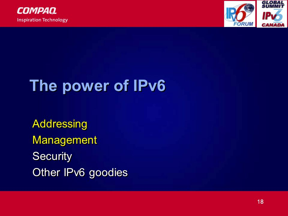 18 The power of IPv6 Addressing Management Security Other IPv6 goodies Addressing Management Security Other IPv6 goodies