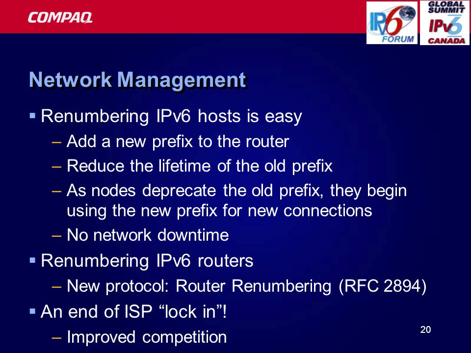 20 Network Management  Renumbering IPv6 hosts is easy –Add a new prefix to the router –Reduce the lifetime of the old prefix –As nodes deprecate the old prefix, they begin using the new prefix for new connections –No network downtime  Renumbering IPv6 routers –New protocol: Router Renumbering (RFC 2894)  An end of ISP lock in .