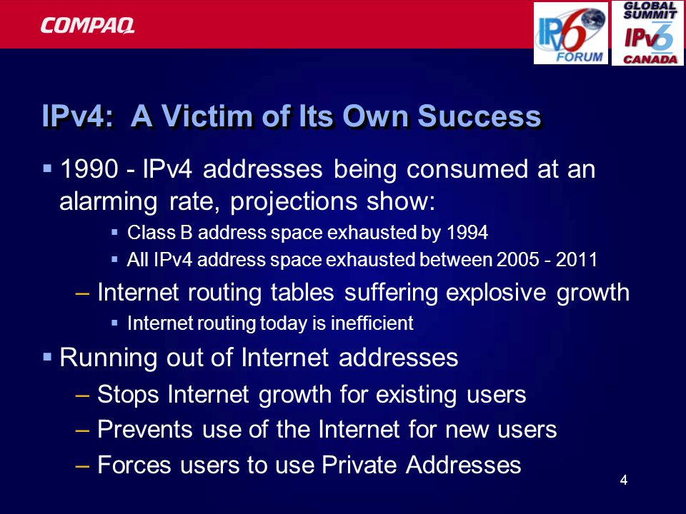 4 IPv4: A Victim of Its Own Success  1990 - IPv4 addresses being consumed at an alarming rate, projections show:  Class B address space exhausted by 1994  All IPv4 address space exhausted between 2005 - 2011 –Internet routing tables suffering explosive growth  Internet routing today is inefficient  Running out of Internet addresses –Stops Internet growth for existing users –Prevents use of the Internet for new users –Forces users to use Private Addresses