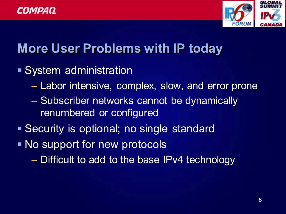 6 More User Problems with IP today  System administration –Labor intensive, complex, slow, and error prone –Subscriber networks cannot be dynamically renumbered or configured  Security is optional; no single standard  No support for new protocols –Difficult to add to the base IPv4 technology