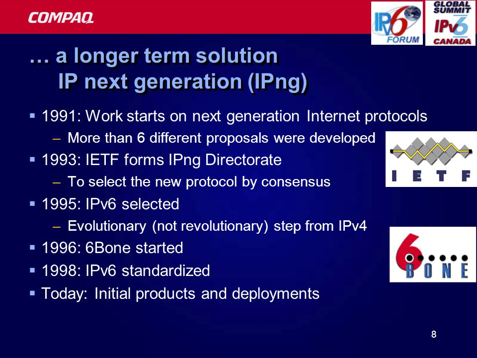8 … a longer term solution IP next generation (IPng)  1991: Work starts on next generation Internet protocols –More than 6 different proposals were developed  1993: IETF forms IPng Directorate –To select the new protocol by consensus  1995: IPv6 selected –Evolutionary (not revolutionary) step from IPv4  1996: 6Bone started  1998: IPv6 standardized  Today: Initial products and deployments