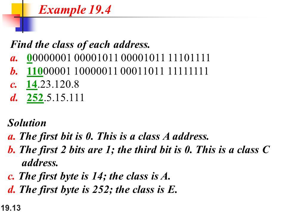 19.13 Find the class of each address. a. 00000001 00001011 00001011 11101111 b. 11000001 10000011 00011011 11111111 c. 14.23.120.8 d. 252.5.15.111 Exa