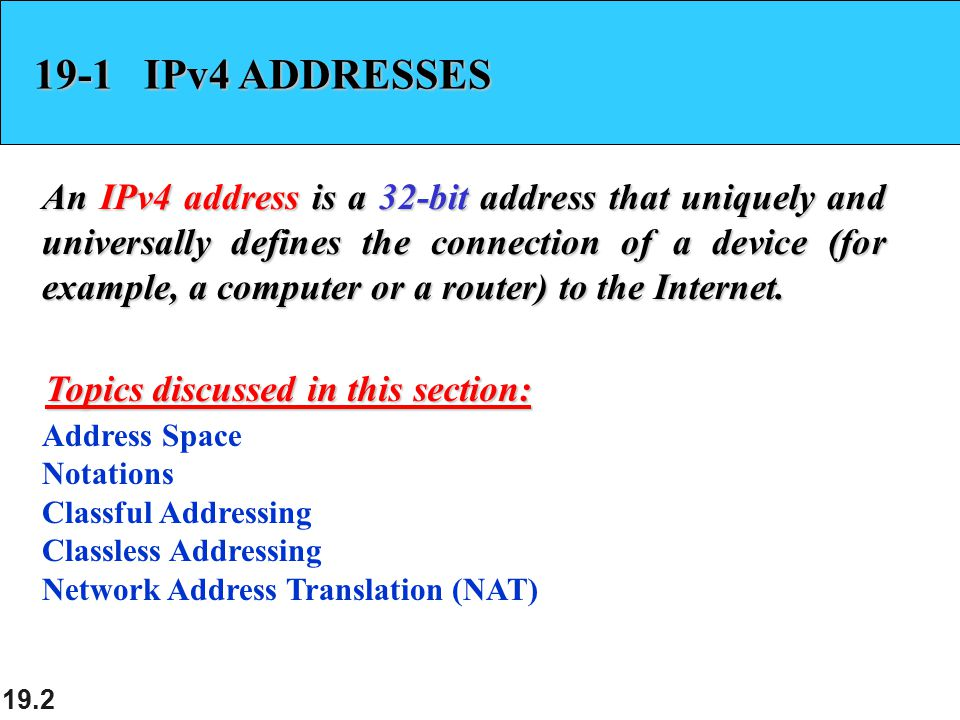 19.2 19-1 IPv4 ADDRESSES An IPv4 address is a 32-bit address that uniquely and universally defines the connection of a device (for example, a computer