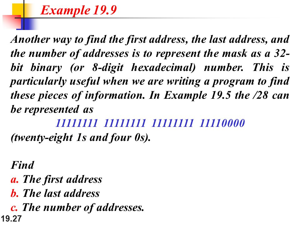 19.27 Another way to find the first address, the last address, and the number of addresses is to represent the mask as a 32- bit binary (or 8-digit hexadecimal) number.