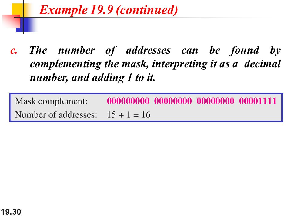 19.30 c. The number of addresses can be found by complementing the mask, interpreting it as a decimal number, and adding 1 to it. Example 19.9 (contin
