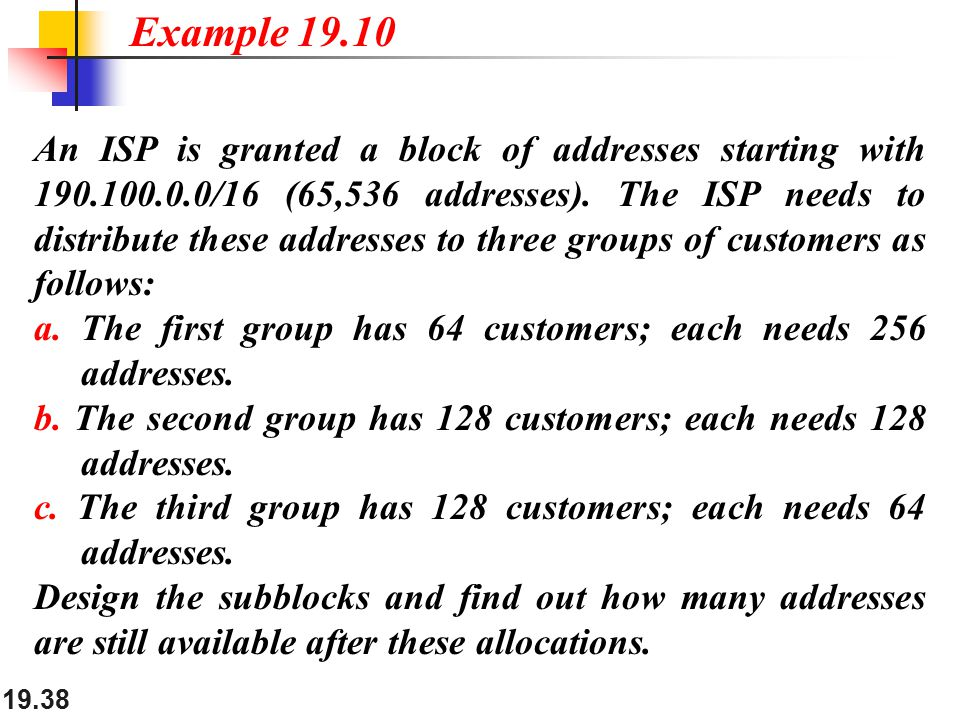 19.38 An ISP is granted a block of addresses starting with 190.100.0.0/16 (65,536 addresses).