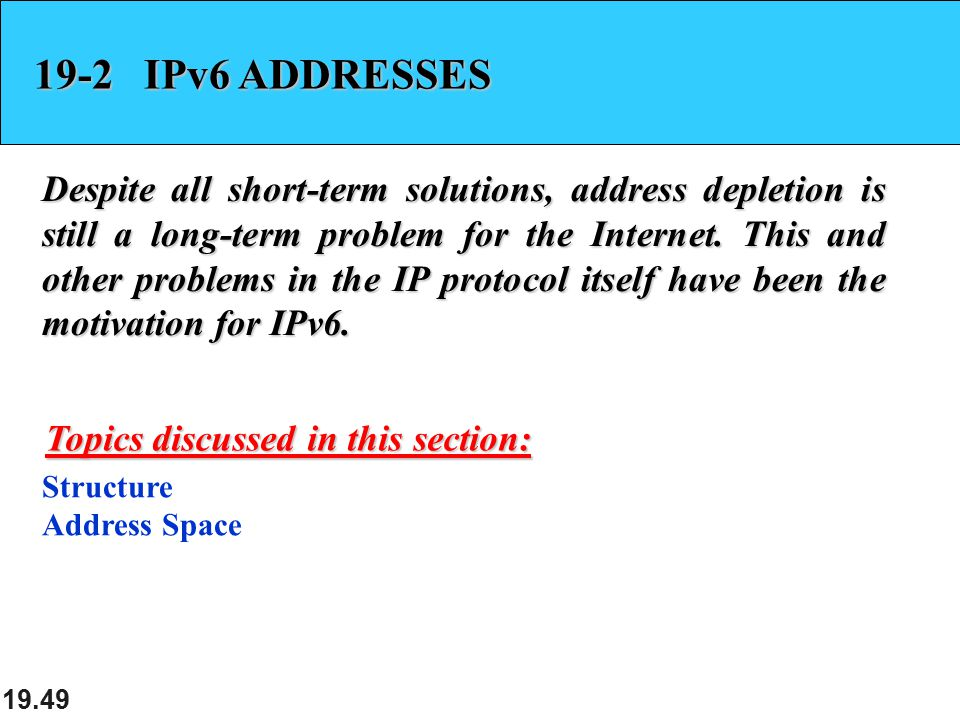 19.49 19-2 IPv6 ADDRESSES Despite all short-term solutions, address depletion is still a long-term problem for the Internet. This and other problems i