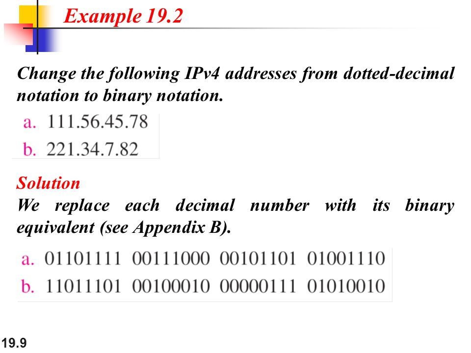 19.9 Change the following IPv4 addresses from dotted-decimal notation to binary notation. Example 19.2 Solution We replace each decimal number with it
