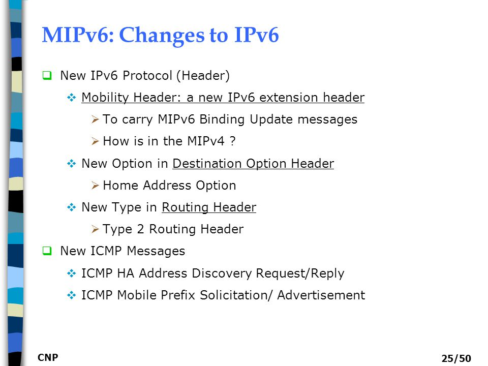 CNP 25/50 MIPv6: Changes to IPv6  New IPv6 Protocol (Header)  Mobility Header: a new IPv6 extension header  To carry MIPv6 Binding Update messages