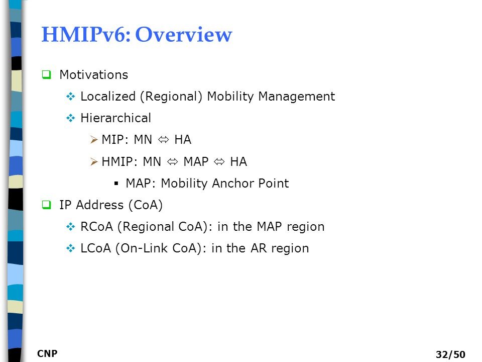 CNP 32/50 HMIPv6: Overview  Motivations  Localized (Regional) Mobility Management  Hierarchical  MIP: MN  HA  HMIP: MN  MAP  HA  MAP: Mobilit
