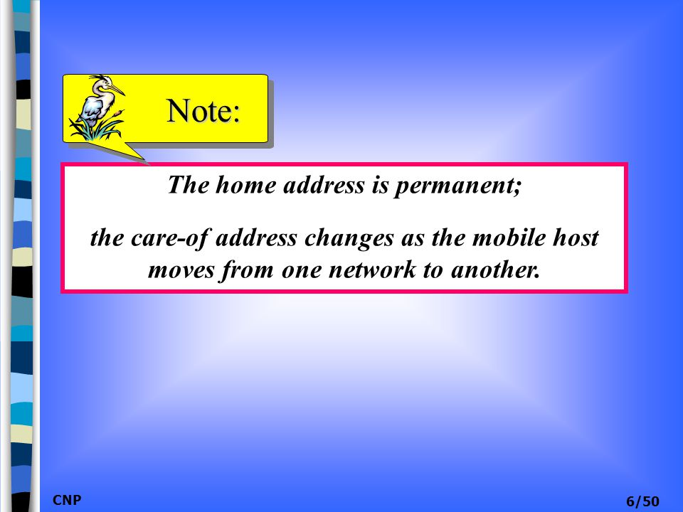 CNP 6/50 The home address is permanent; the care-of address changes as the mobile host moves from one network to another. Note: