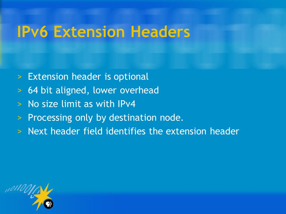 IPv6 Extension Headers >Extension header is optional >64 bit aligned, lower overhead >No size limit as with IPv4 >Processing only by destination node.