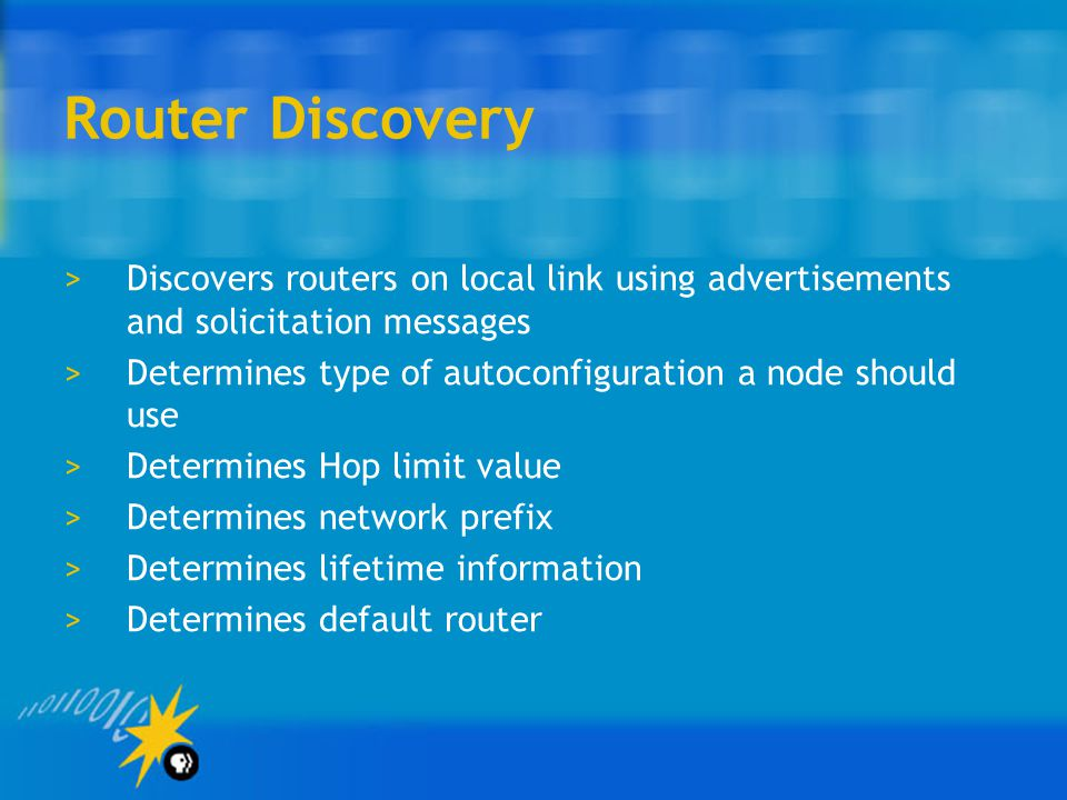 Router Discovery >Discovers routers on local link using advertisements and solicitation messages >Determines type of autoconfiguration a node should use >Determines Hop limit value >Determines network prefix >Determines lifetime information >Determines default router