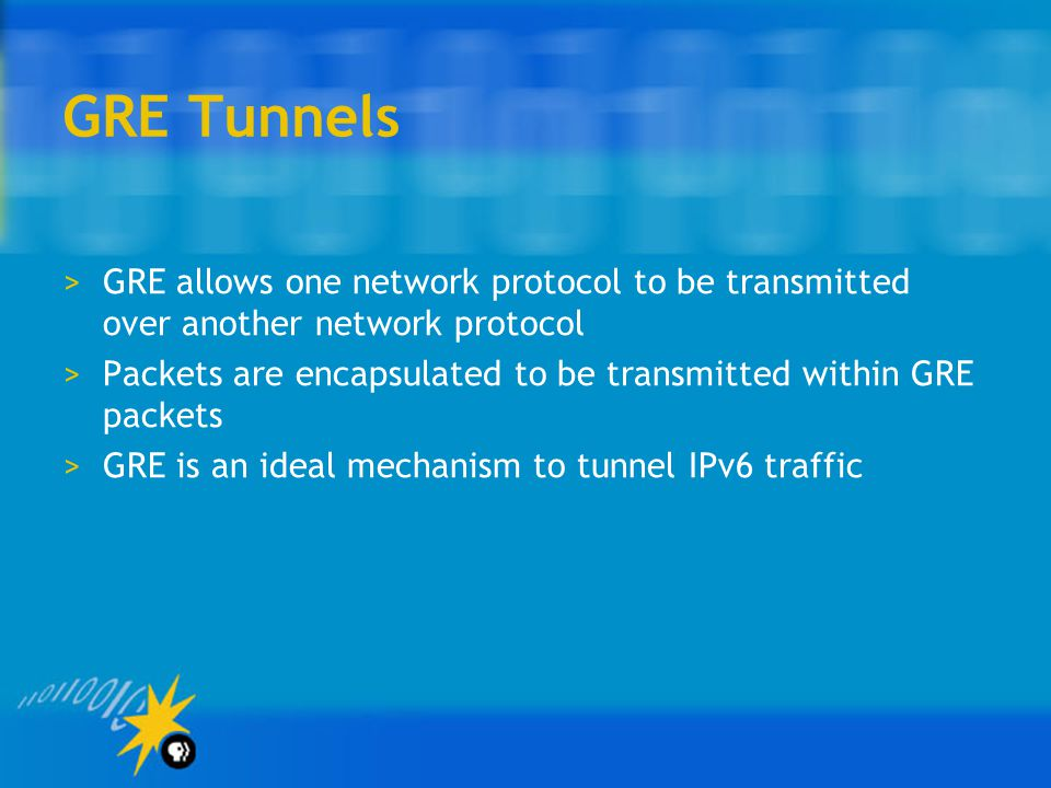 GRE Tunnels >GRE allows one network protocol to be transmitted over another network protocol >Packets are encapsulated to be transmitted within GRE packets >GRE is an ideal mechanism to tunnel IPv6 traffic