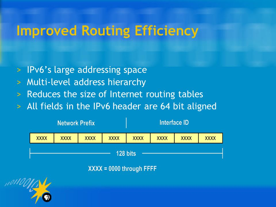 Improved Routing Efficiency >IPv6's large addressing space >Multi-level address hierarchy >Reduces the size of Internet routing tables >All fields in the IPv6 header are 64 bit aligned