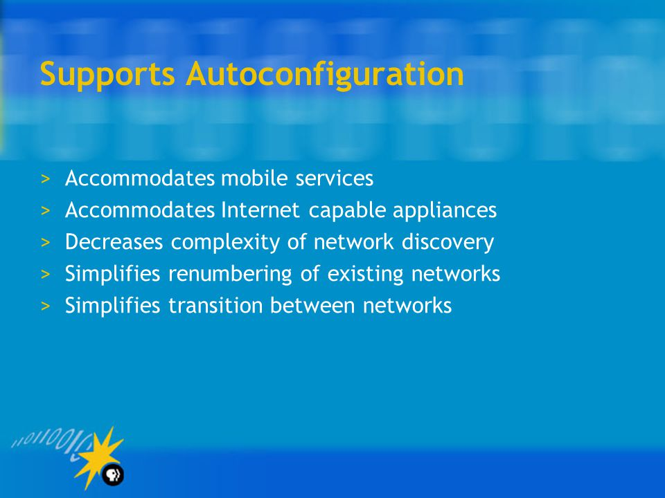 Supports Autoconfiguration >Accommodates mobile services >Accommodates Internet capable appliances >Decreases complexity of network discovery >Simplifies renumbering of existing networks >Simplifies transition between networks