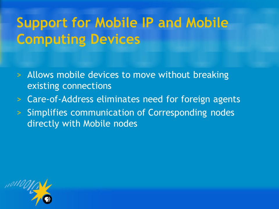 Support for Mobile IP and Mobile Computing Devices >Allows mobile devices to move without breaking existing connections >Care-of-Address eliminates need for foreign agents >Simplifies communication of Corresponding nodes directly with Mobile nodes